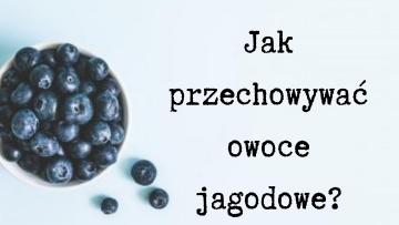Jak przechowywać owoce jagodowe?